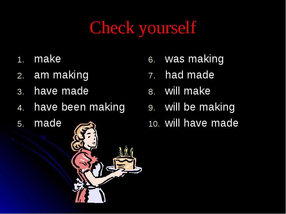 Check yourself make am making have made have been making made was making had ...