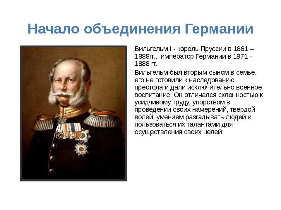 Начало объединения Германии Вильгельм I - король Пруссии в 1861 – 1888гг., им...