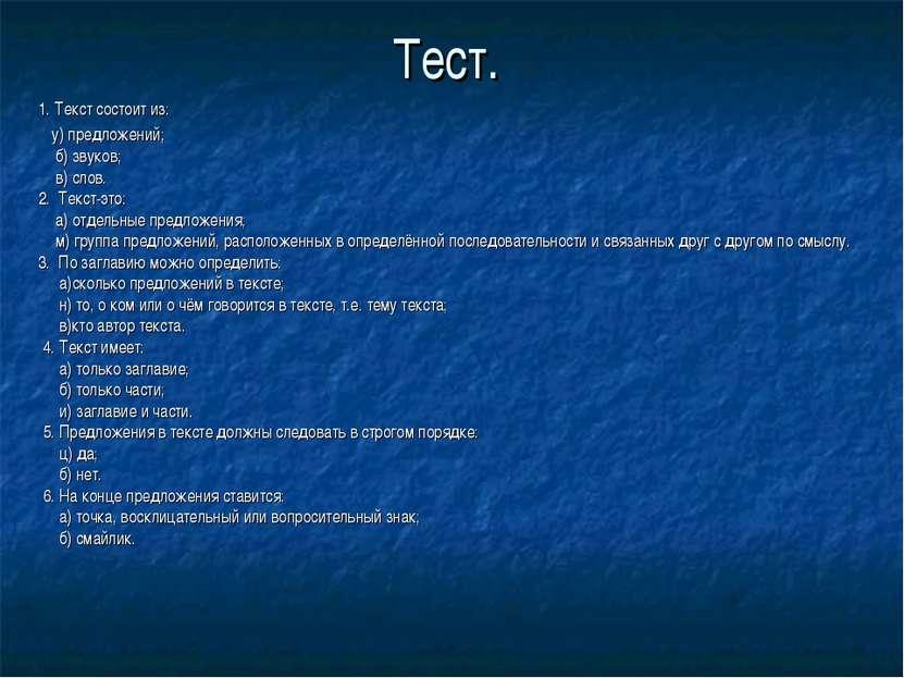 Тест. 1. Текст состоит из: у) предложений; б) звуков; в) слов. 2. Текст-это: ...