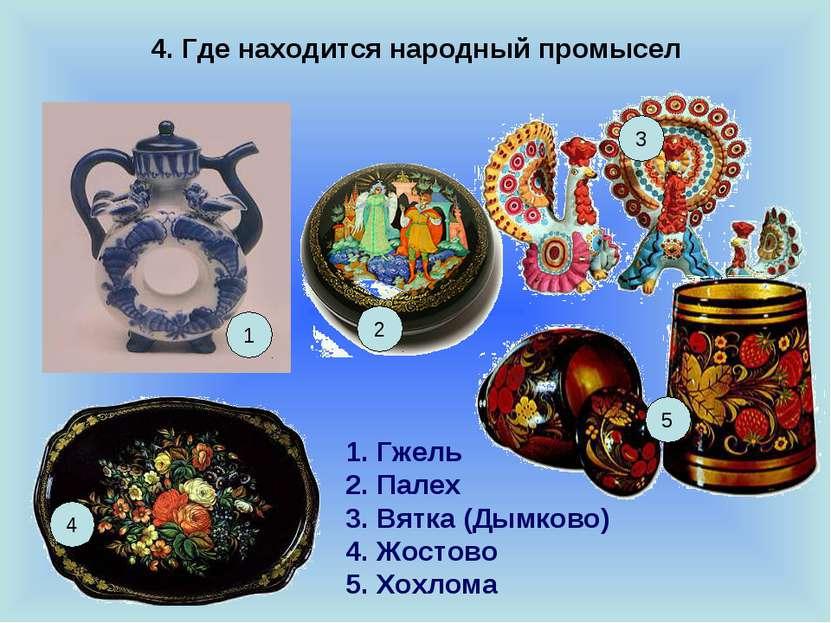 4. Где находится народный промысел 1 3 4 5 Гжель Палех Вятка (Дымково) Жостов...