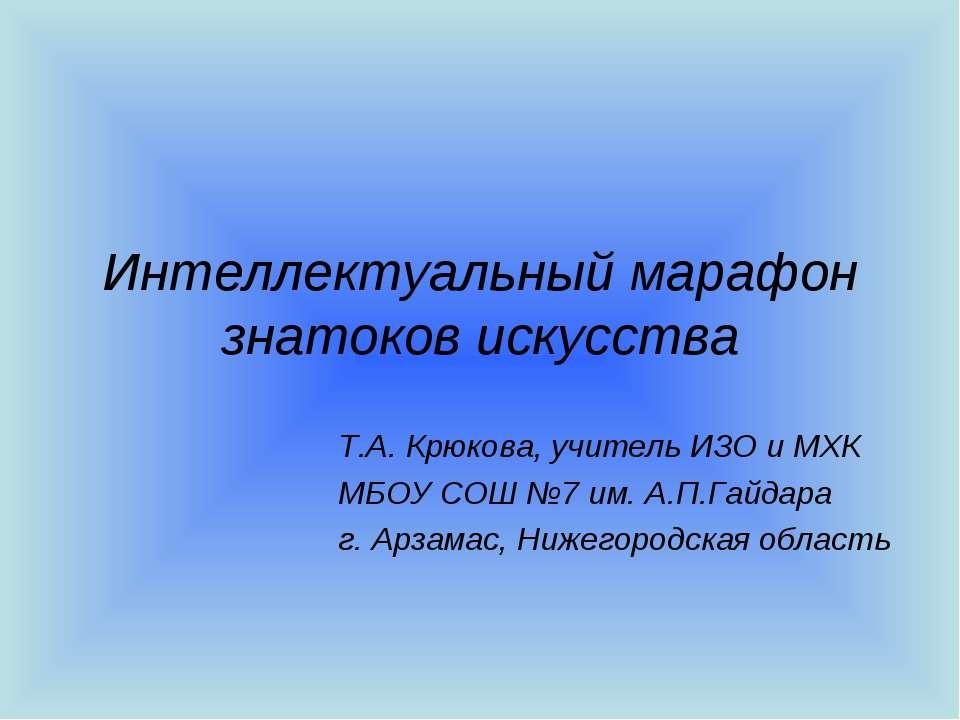 Интеллектуальный марафон знатоков искусства Т.А. Крюкова, учитель ИЗО и МХК М...
