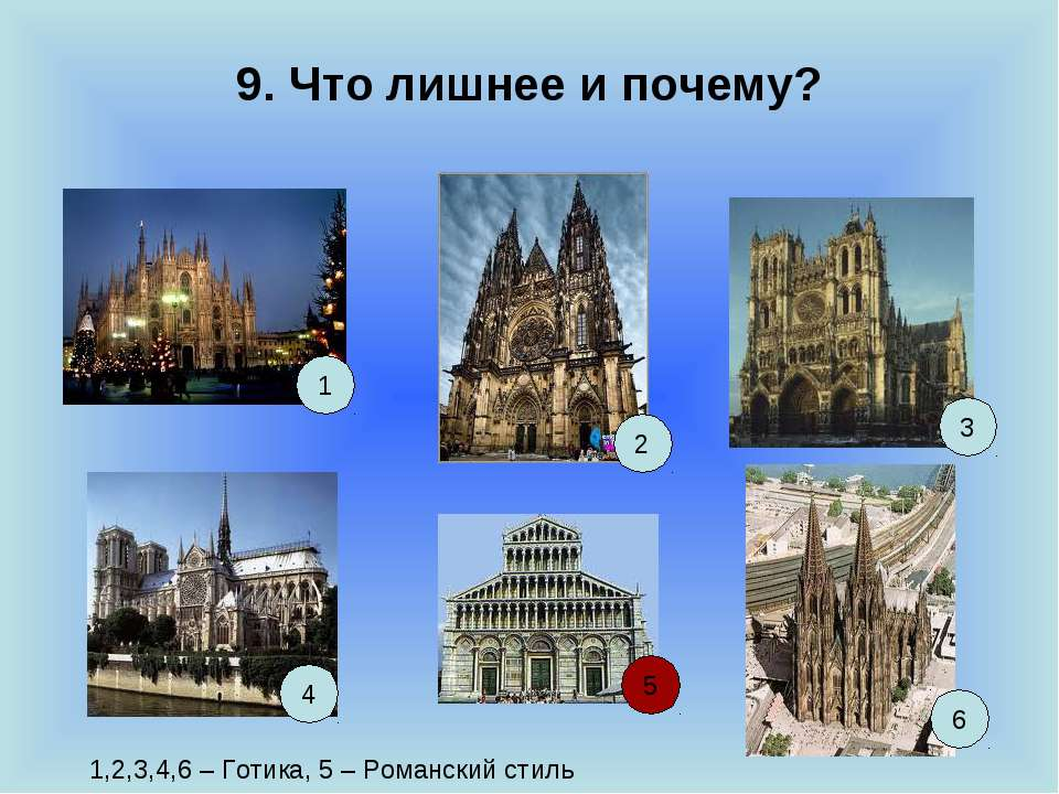 9. Что лишнее и почему? 1 2 6 5 4 3 1,2,3,4,6 – Готика, 5 – Романский стиль