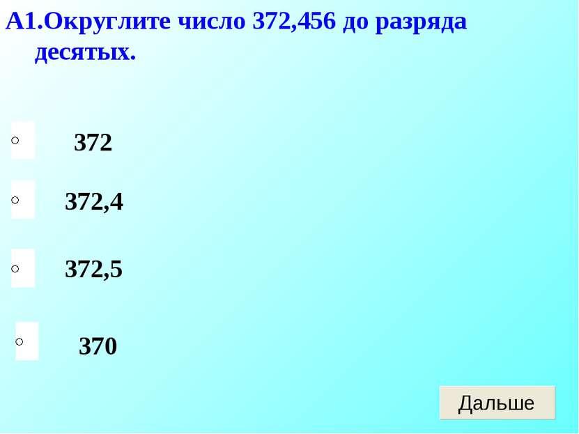 А1.Округлите число 372,456 до разряда десятых. 372 370 372,5 372,4