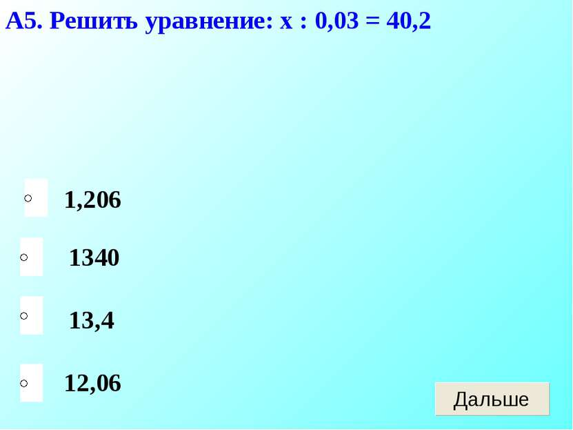 А5. Решить уравнение: х : 0,03 = 40,2 12,06 1340 13,4 1,206