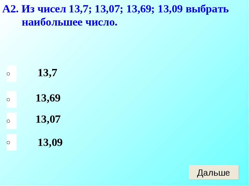 А2. Из чисел 13,7; 13,07; 13,69; 13,09 выбрать наибольшее число. 13,09 13,69 ...