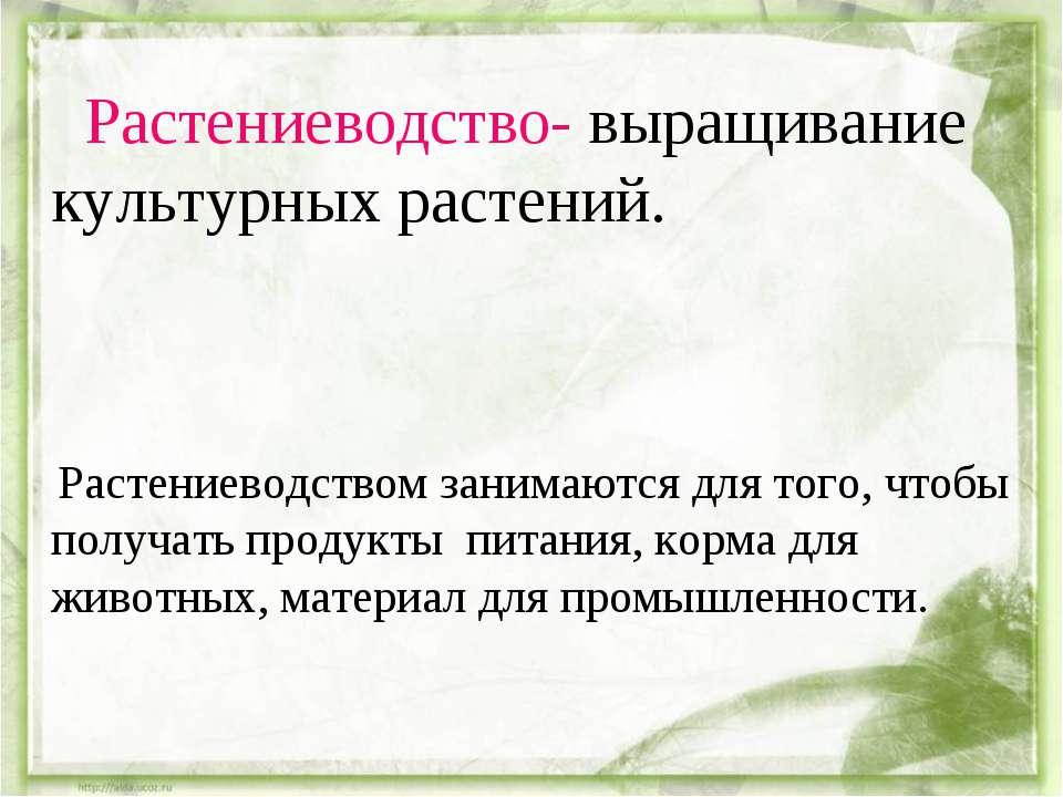 Растениеводство- выращивание культурных растений. Растениеводством занимаются...