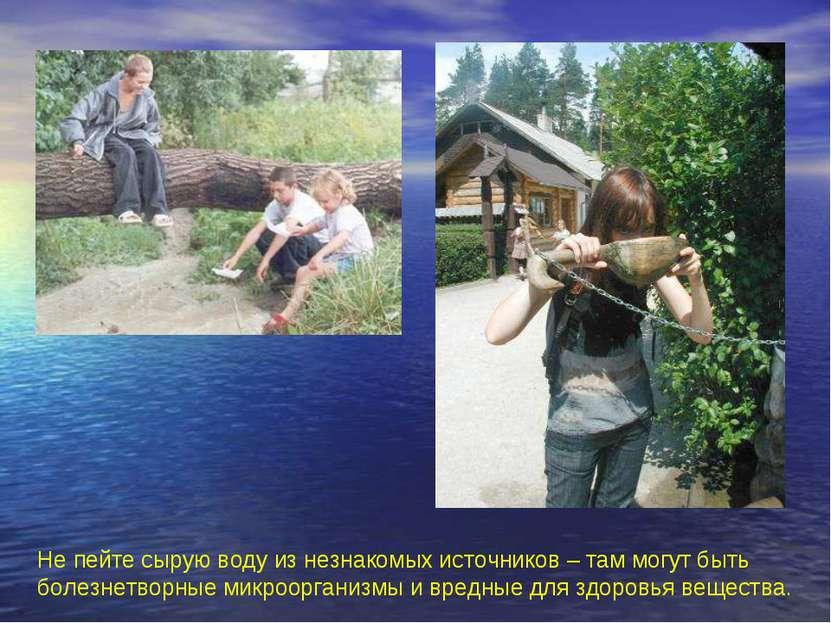 Не пейте сырую воду из незнакомых источников – там могут быть болезнетворные ...
