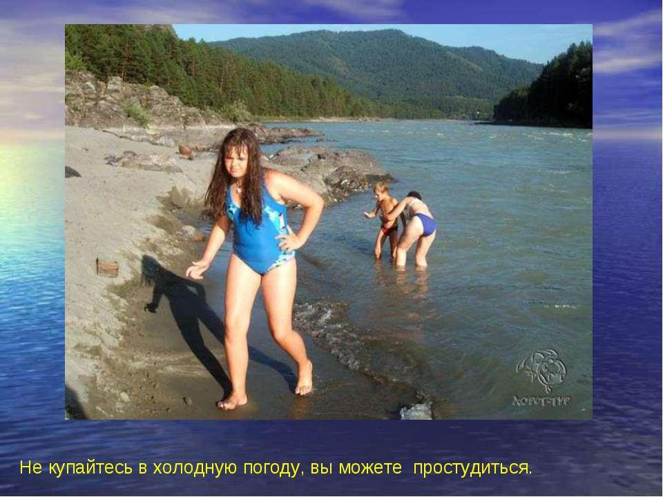 Не купайтесь в холодную погоду, вы можете простудиться. Не купайтесь в холодн...