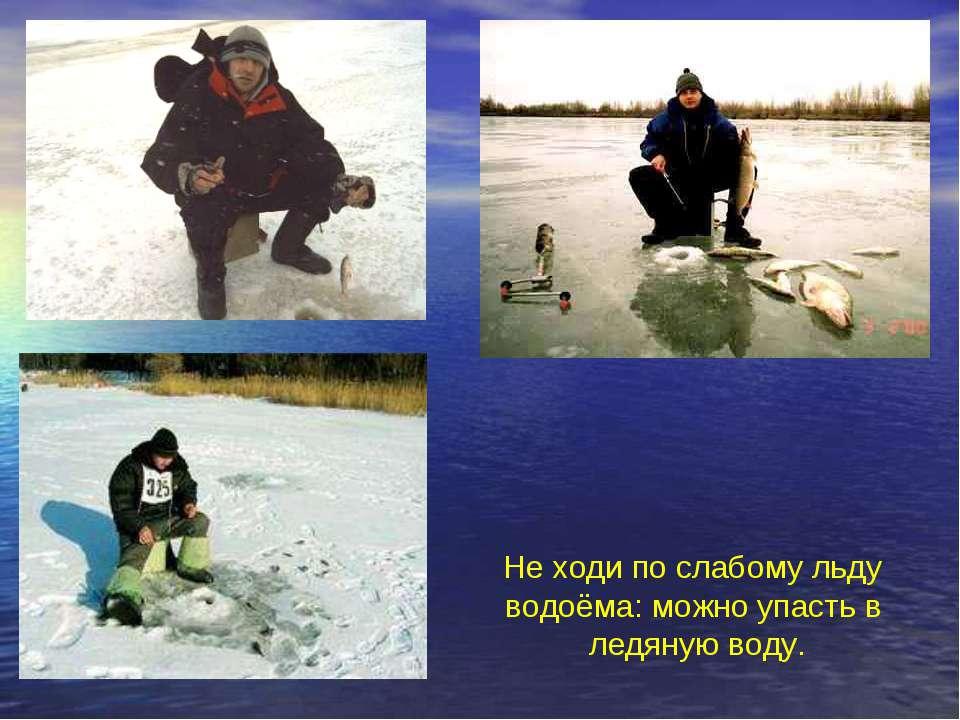 Не ходи по слабому льду водоёма: можно упасть в ледяную воду. Не ходи по слаб...
