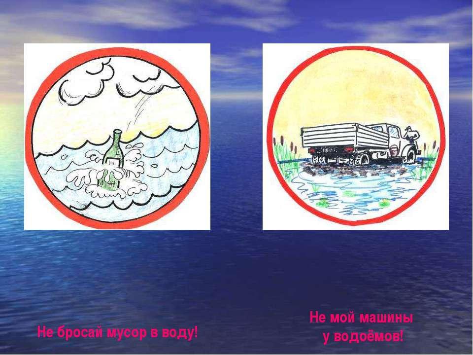 Не бросай мусор в воду! Не мой машины у водоёмов! Не бросай мусор в воду! Не ...