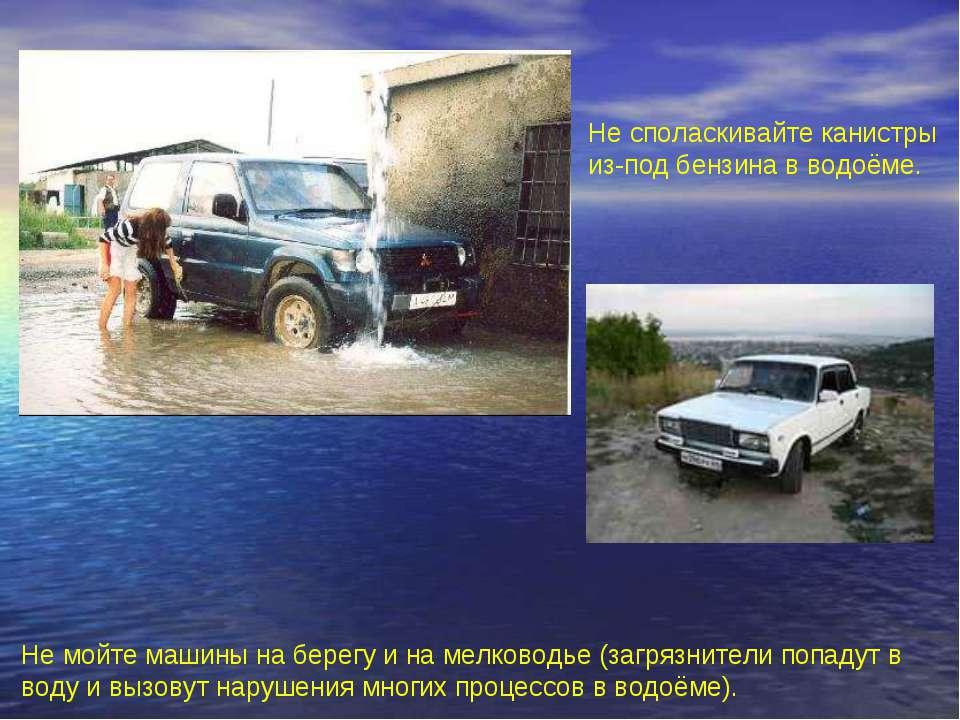 Не мойте машины на берегу и на мелководье (загрязнители попадут в воду и вызо...