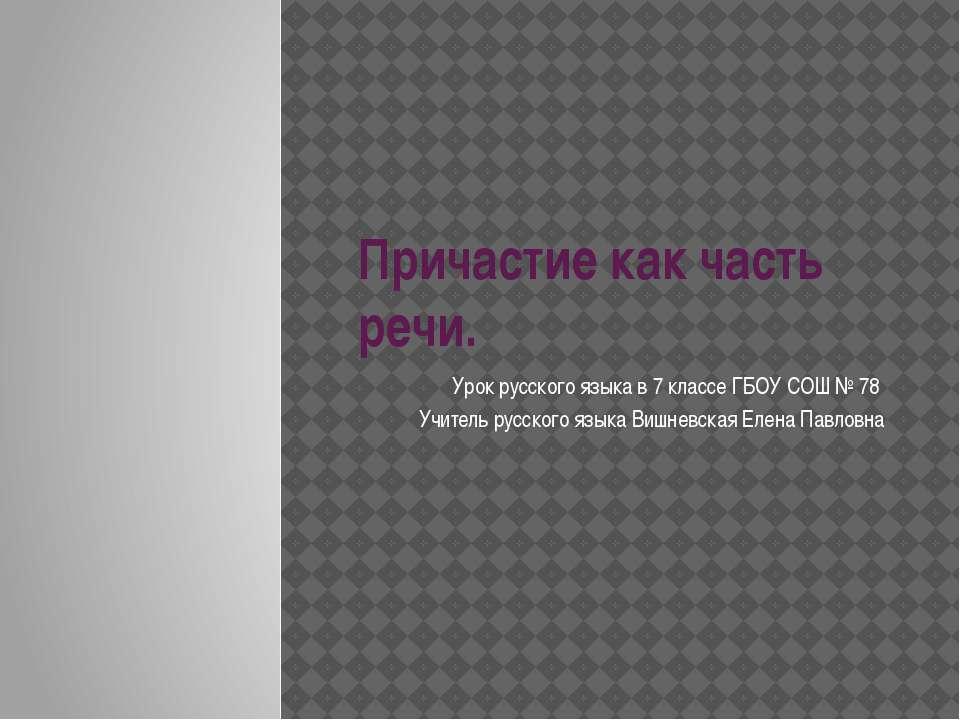 Причастие как часть речи. Урок русского языка в 7 классе ГБОУ СОШ № 78 Учител...