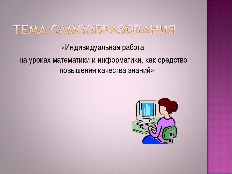 «Индивидуальная работа на уроках математики и информатики, как средство повыш...