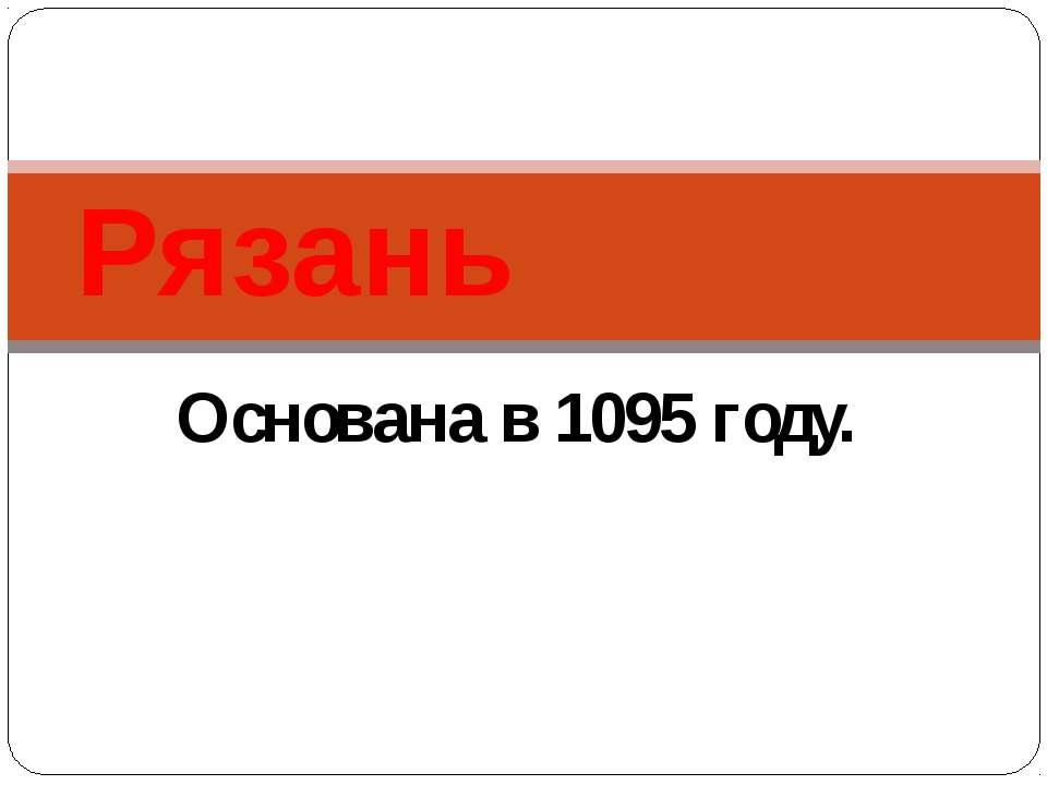 Основана в 1095 году. Рязань
