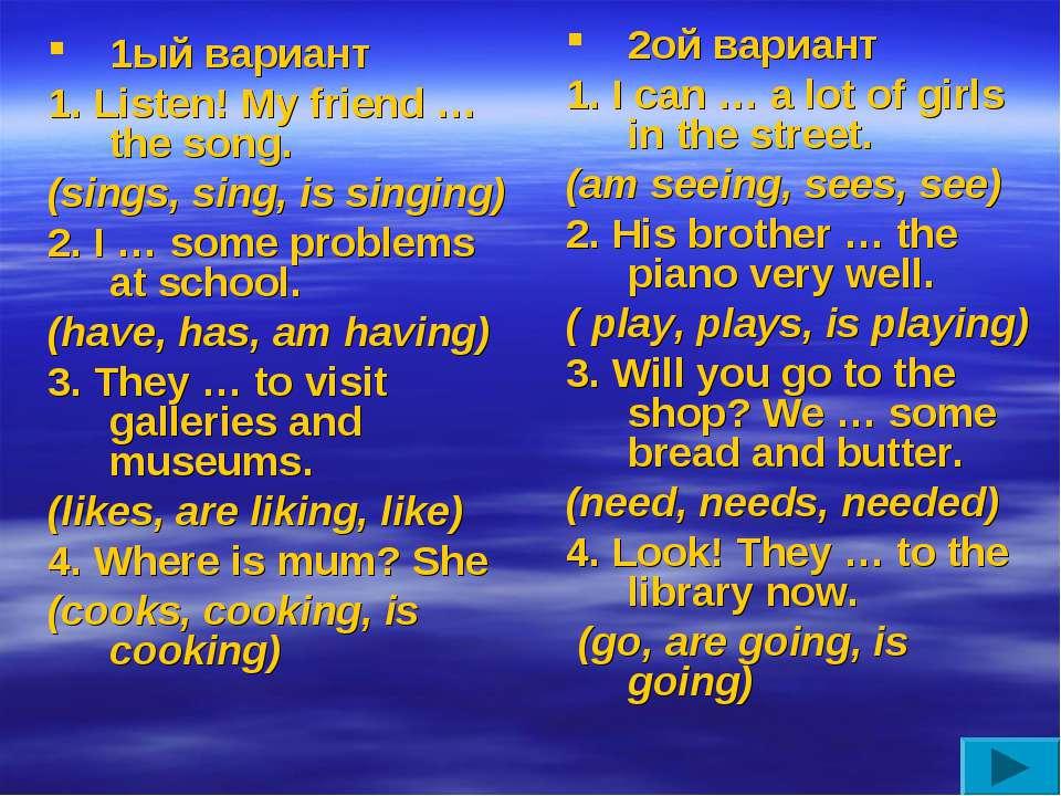 1ый вариант 1. Listen! My friend … the song. (sings, sing, is singing) 2. I …...
