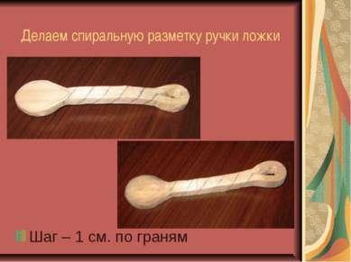 Делаем спиральную разметку ручки ложки Шаг – 1 см. по граням
