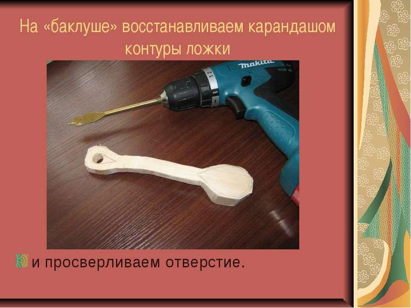 На «баклуше» восстанавливаем карандашом контуры ложки и просверливаем отверстие.