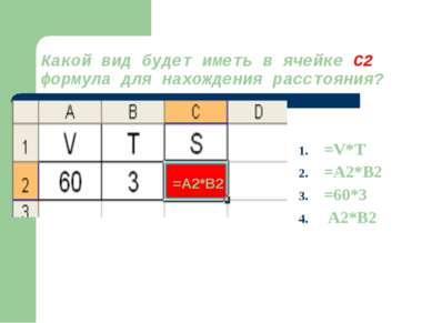 Какой вид будет иметь в ячейке С2 формула для нахождения расстояния? =V*T =A2...