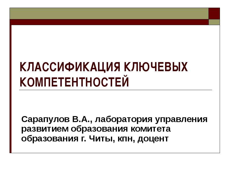 КЛАССИФИКАЦИЯ КЛЮЧЕВЫХ КОМПЕТЕНТНОСТЕЙ Сарапулов В.А., лаборатория управления...