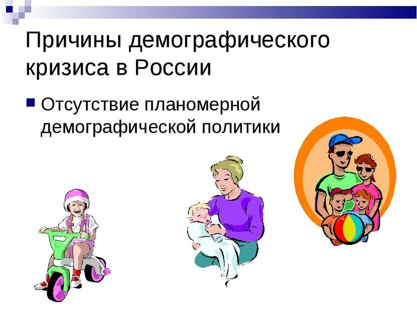 Причины демографического кризиса в России Отсутствие планомерной демографичес...