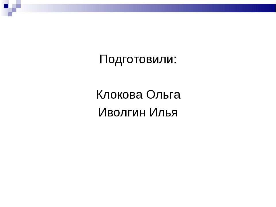 Подготовили: Клокова Ольга Иволгин Илья