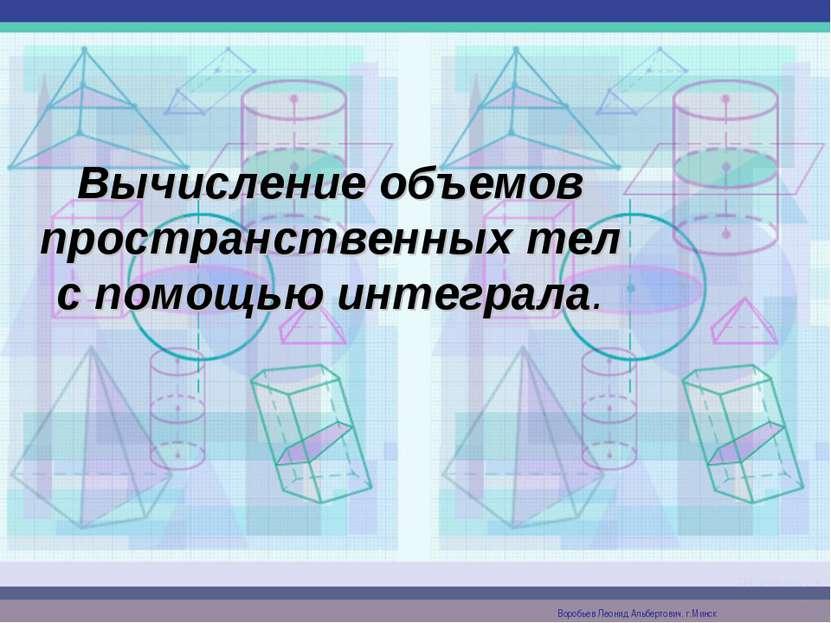 Вычисление объемов пространственных тел с помощью интеграла. Воробьев Леонид ...