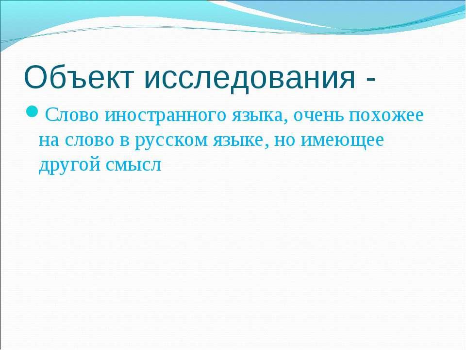 Объект исследования - Слово иностранного языка, очень похожее на слово в русс...