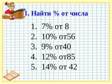 1. Найти % от числа 7% от 8 10% от56 9% от40 12% от85 14% от 42