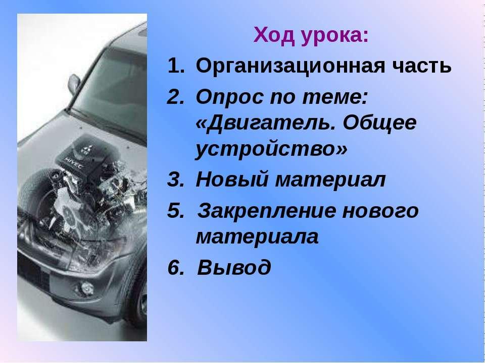 Ход урока: Организационная часть Опрос по теме: «Двигатель. Общее устройство»...