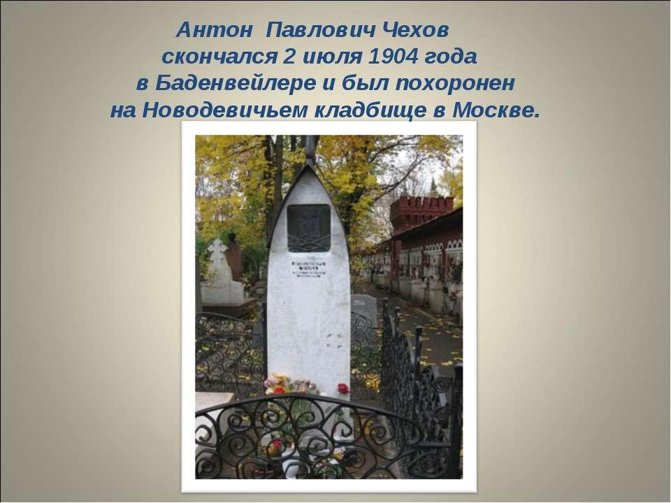 Антон Павлович Чехов скончался 2 июля 1904 года в Баденвейлере и был похороне...