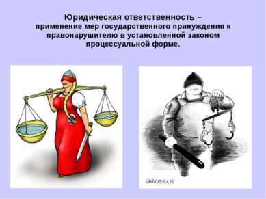Юридическая ответственность – применение мер государственного принуждения к п...