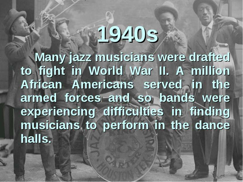 1940s Many jazz musicians were drafted to fight in World War II. A million Af...