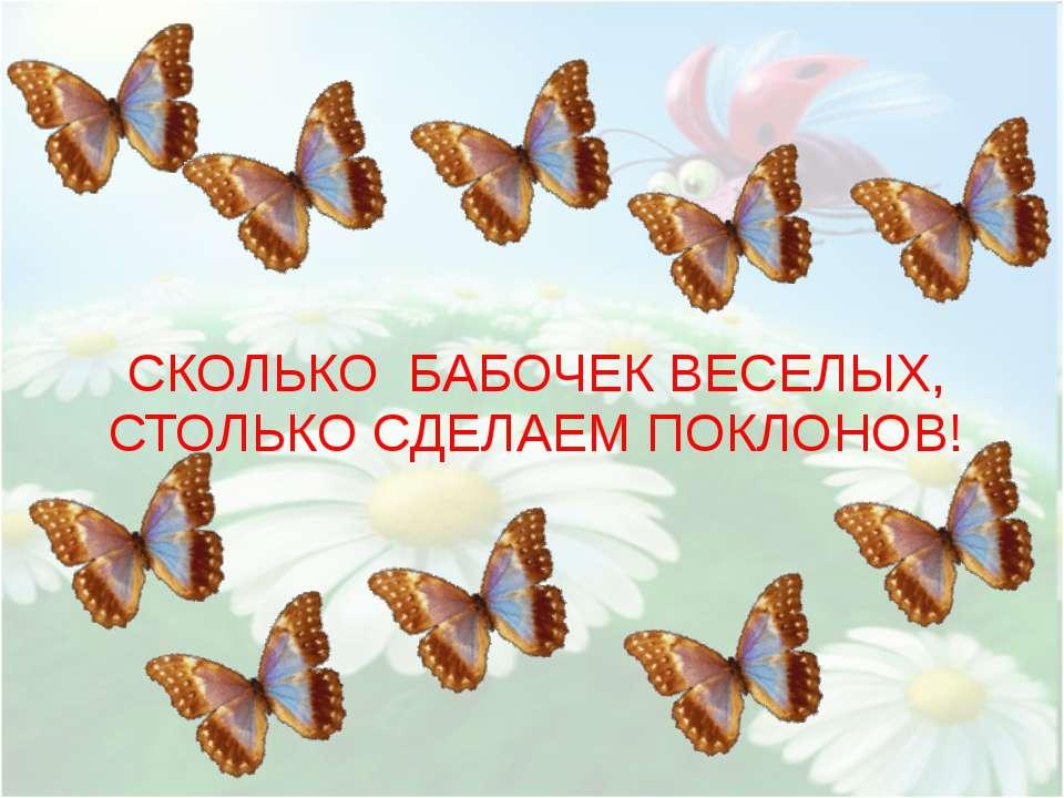 СКОЛЬКО БАБОЧЕК ВЕСЕЛЫХ, СТОЛЬКО СДЕЛАЕМ ПОКЛОНОВ!