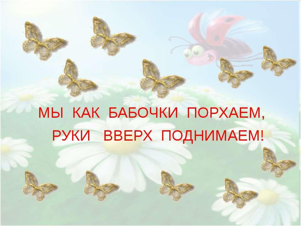 МЫ КАК БАБОЧКИ ПОРХАЕМ, РУКИ ВВЕРХ ПОДНИМАЕМ!