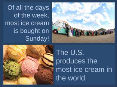 Of all the days of the week, most ice cream is bought on Sunday! The U.S. pro...