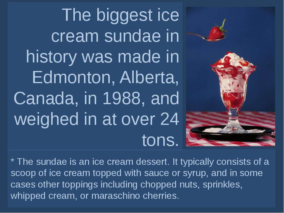 The biggest ice cream sundae in history was made in Edmonton, Alberta, Canada...