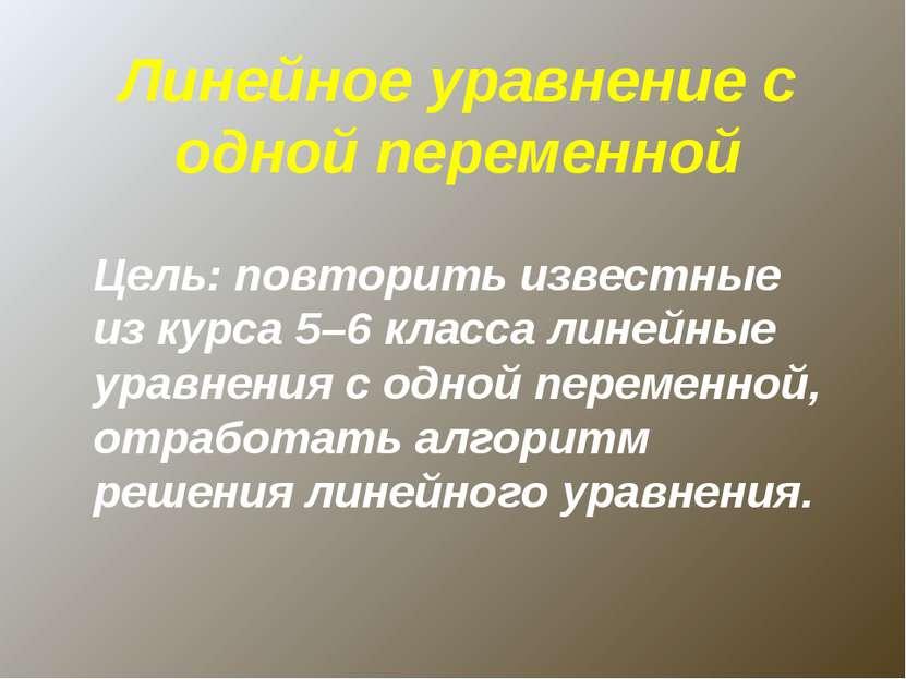 Линейное уравнение с одной переменной Цель: повторить известные из курса 5–6 ...