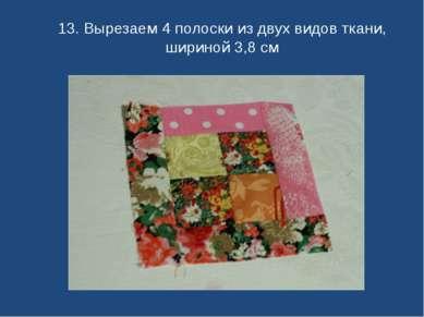 13. Вырезаем 4 полоски из двух видов ткани, шириной 3,8 см