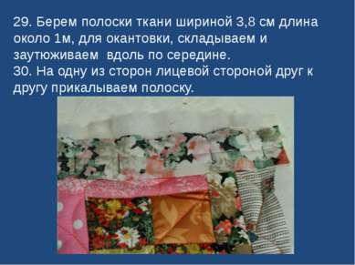 29. Берем полоски ткани шириной 3,8 см длина около 1м, для окантовки, складыв...