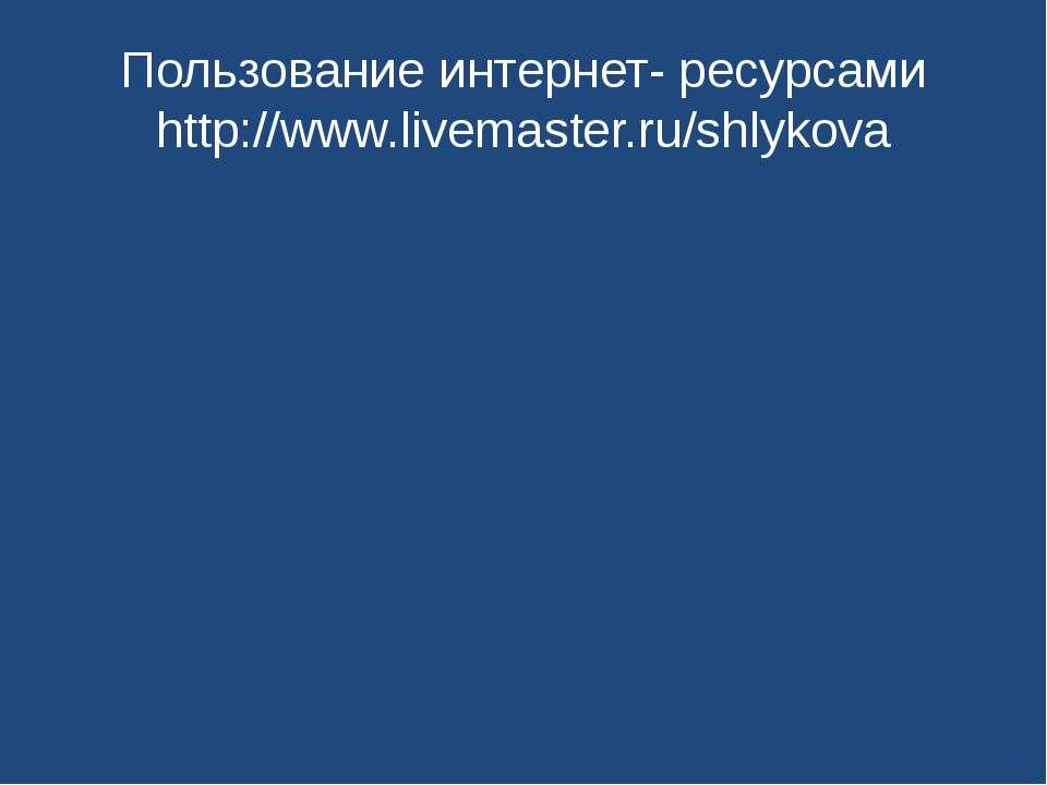 Пользование интернет- ресурсами http://www.livemaster.ru/shlykova