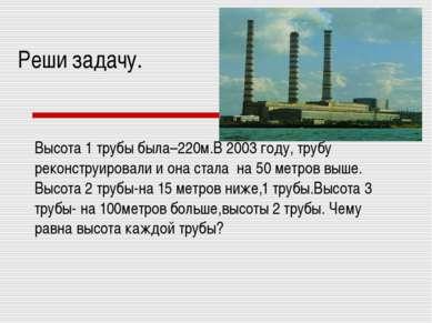 Реши задачу. Высота 1 трубы была–220м.В 2003 году, трубу реконструировали и о...