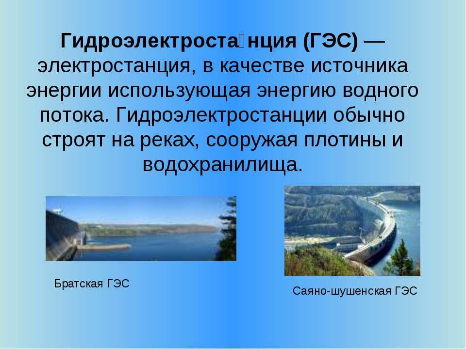 Гидроэлектроста нция (ГЭС) — электростанция, в качестве источника энергии исп...
