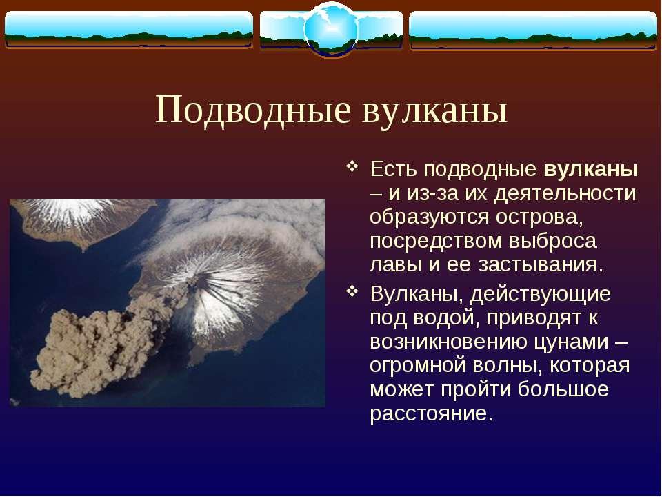 Подводные вулканы Есть подводные вулканы – и из-за их деятельности образуются...