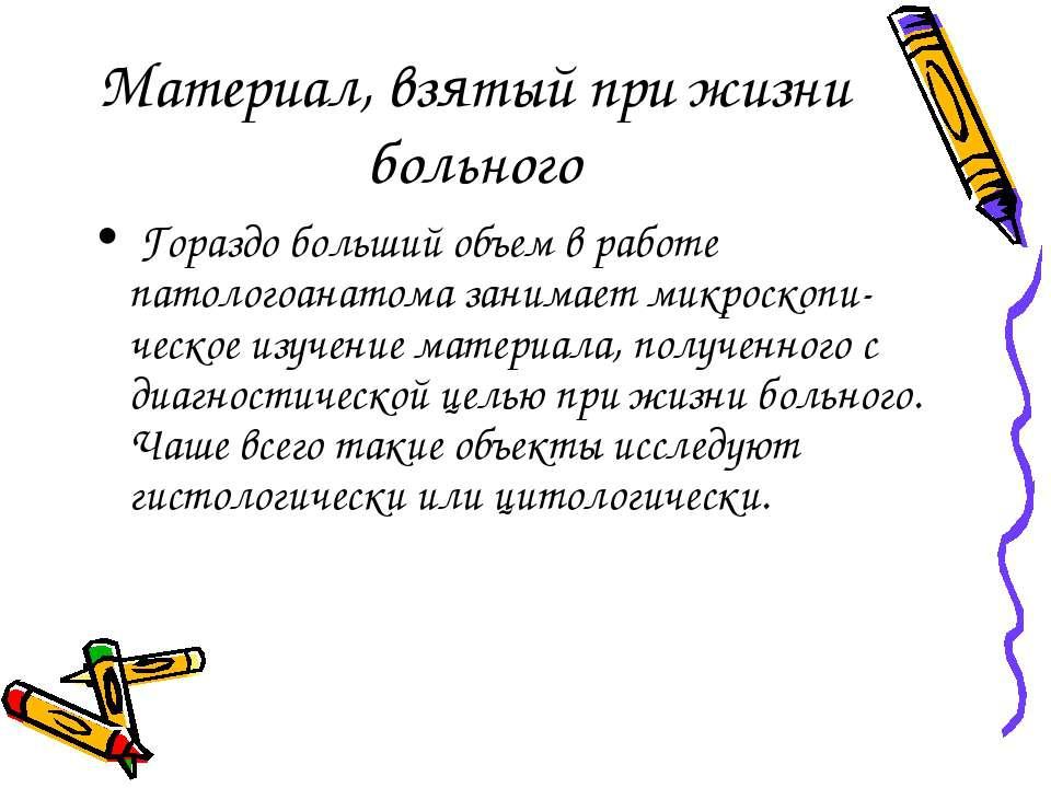 Материал, взятый при жизни больного Гораздо больший объем в работе патологоан...