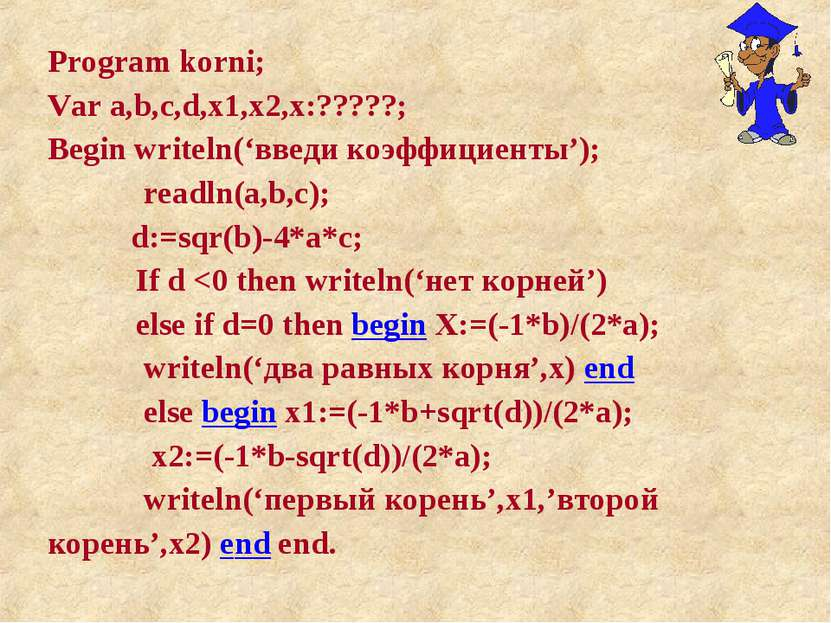 Program korni; Var a,b,c,d,x1,x2,x:?????; Begin writeln('введи коэффициенты')...