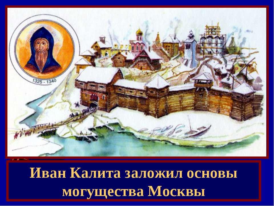 Иван Калита заложил основы могущества Москвы