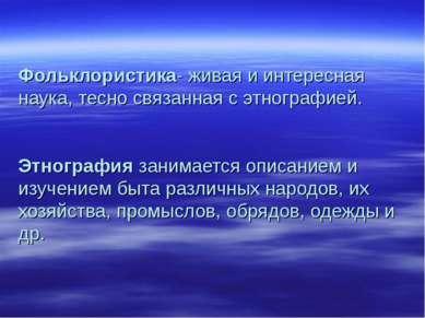 Фольклористика- живая и интересная наука, тесно связанная с этнографией. Этно...