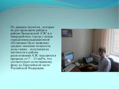 По данным экологов , которые не раз проводили рейды в районе Балаковской АЭС ...
