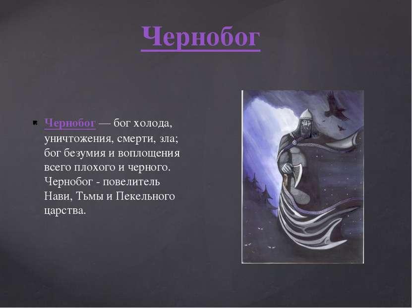 Чернобог— бог холода, уничтожения, смерти, зла; бог безумия и воплощения все...