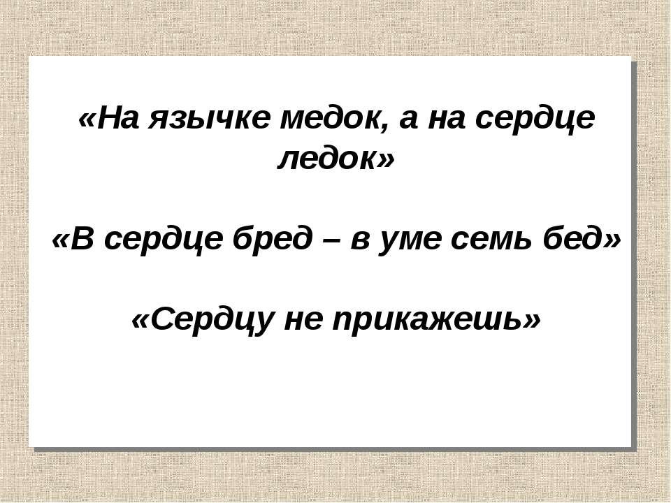 «На язычке медок, а на сердце ледок» «В сердце бред – в уме семь бед» «Сердцу...